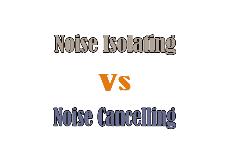 Noise Isolating Vs Noise Cancelling